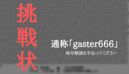 【読者からの挑戦状】謎の暗号「gaster666」の解読が詰んだので協力者を募ってます
